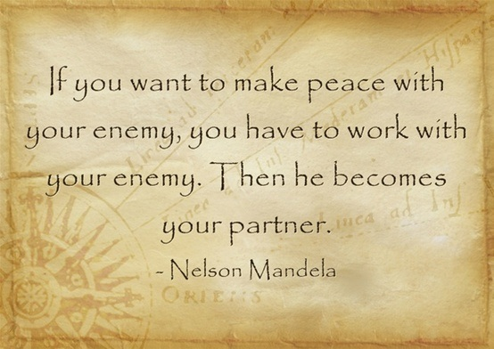 make your enemy your partner says nelson And he said, if you want to make peace with your enemy, you have to work with your enemy then he becomes your partner and, in his autobiography, he said, no one is born hating another person because of the color of his skin, or his background, or his religion.