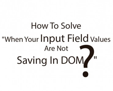 "How To Solve ""When Your Input Field Values Are Not Saving In DOM """